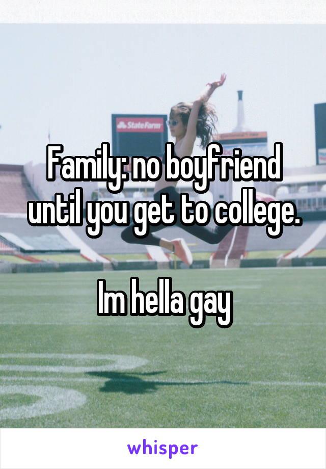 Family: no boyfriend until you get to college.  Im hella gay