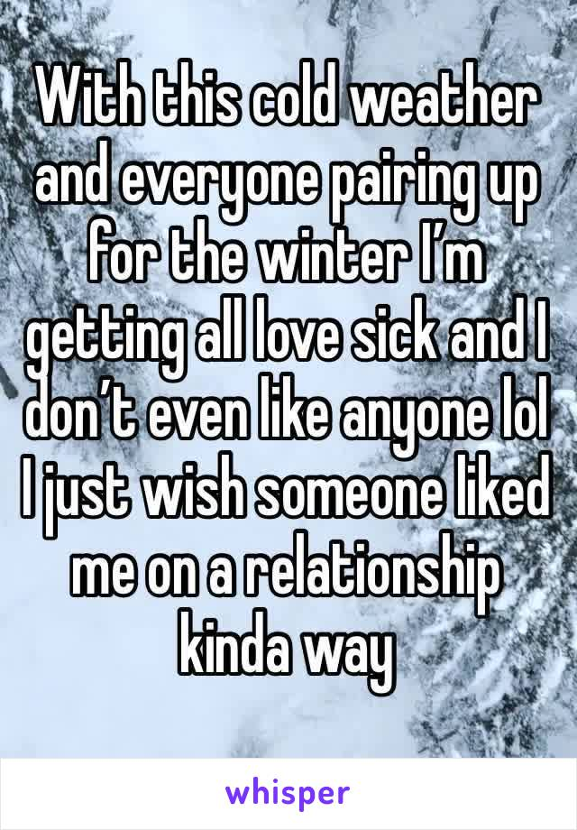 With this cold weather and everyone pairing up for the winter I'm getting all love sick and I don't even like anyone lol I just wish someone liked me on a relationship kinda way