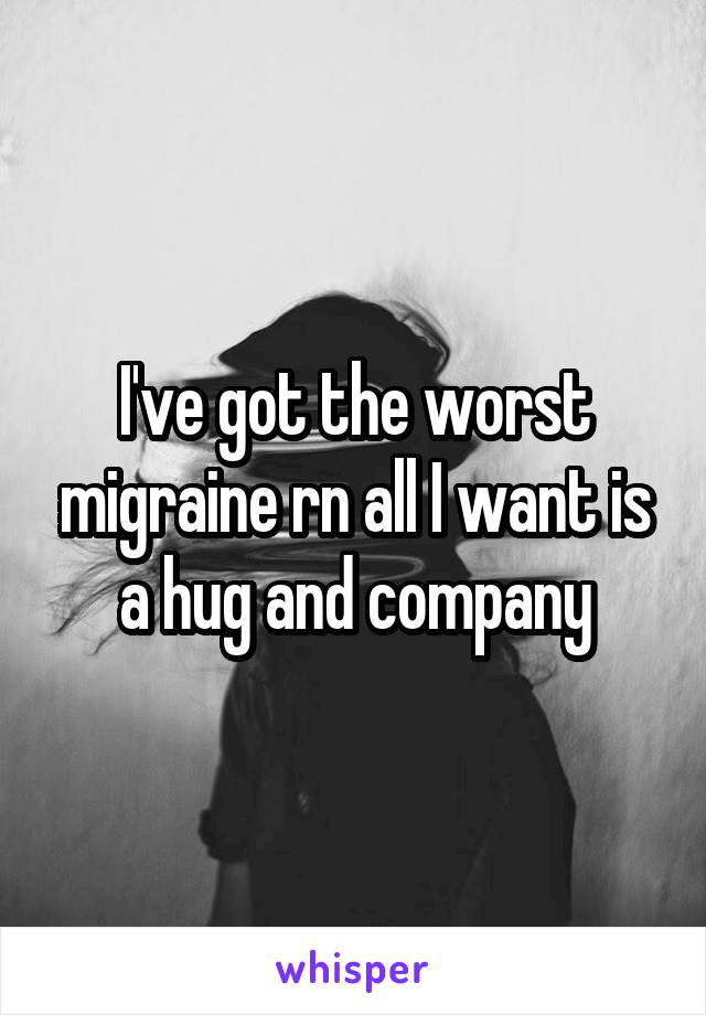 I've got the worst migraine rn all I want is a hug and company