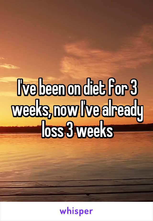 I've been on diet for 3 weeks, now I've already loss 3 weeks