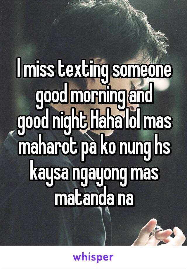 I miss texting someone good morning and good night Haha lol mas maharot pa ko nung hs kaysa ngayong mas matanda na
