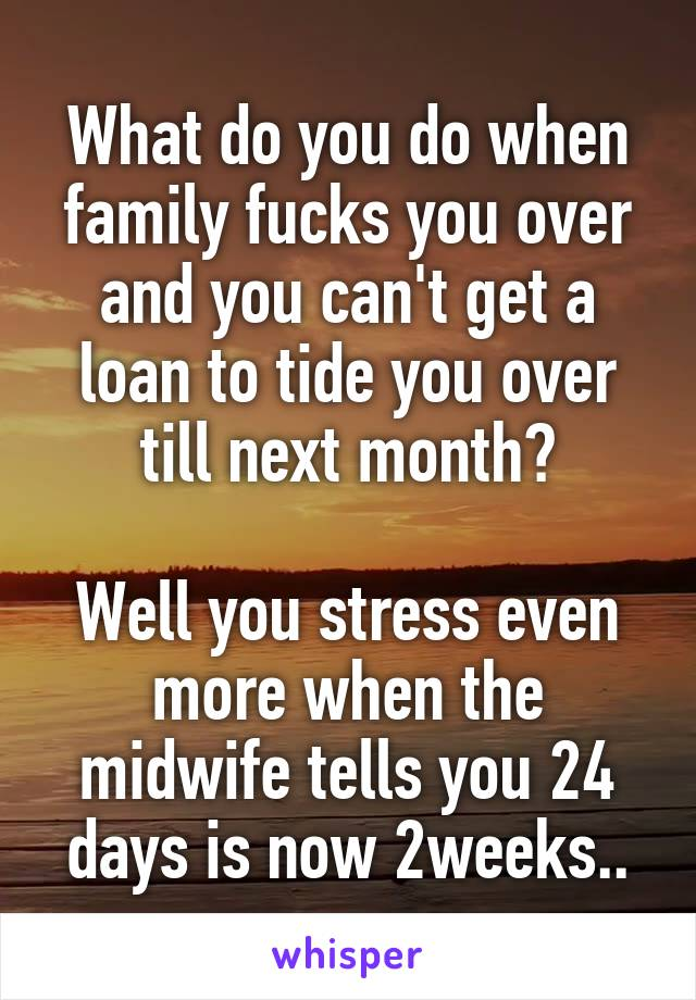 What do you do when family fucks you over and you can't get a loan to tide you over till next month?  Well you stress even more when the midwife tells you 24 days is now 2weeks..