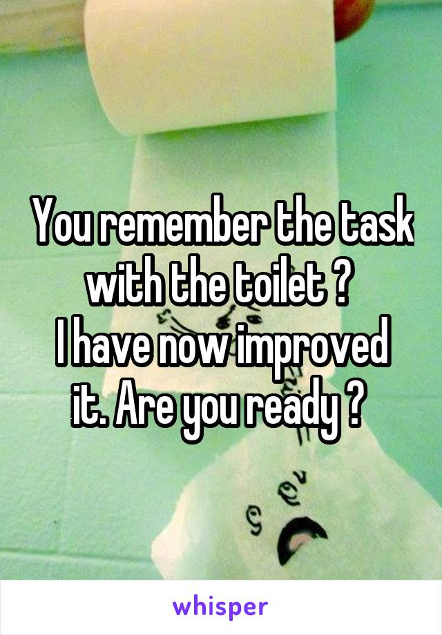 You remember the task with the toilet ?  I have now improved it. Are you ready ?