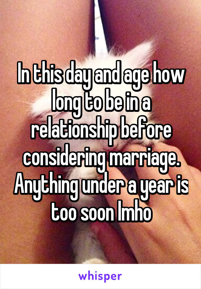 In this day and age how long to be in a relationship before considering marriage. Anything under a year is too soon Imho