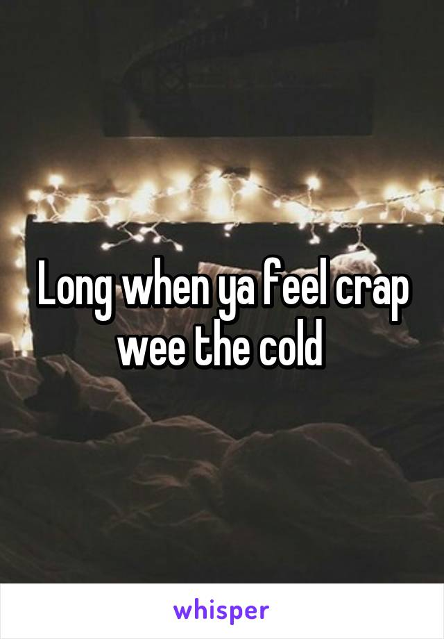 Long when ya feel crap wee the cold