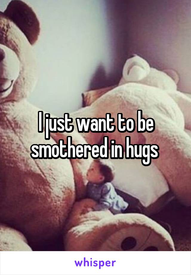 I just want to be smothered in hugs