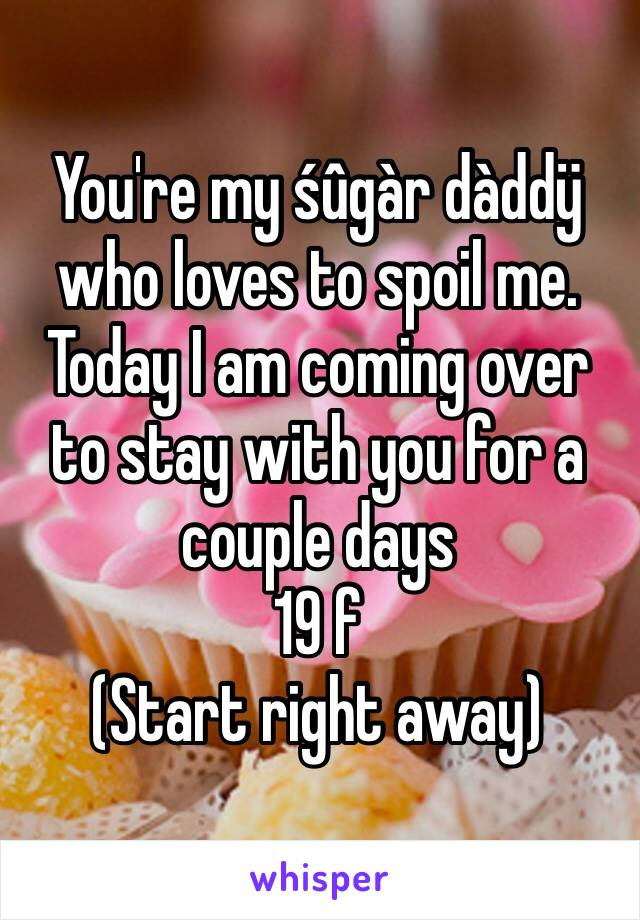You're my śûgàr dàddÿ who loves to spoil me. Today I am coming over to stay with you for a couple days 19 f  (Start right away)