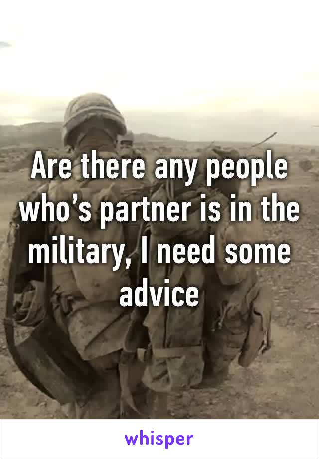 Are there any people who's partner is in the military, I need some advice
