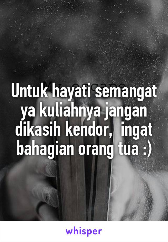 Untuk hayati semangat ya kuliahnya jangan dikasih kendor,  ingat bahagian orang tua :)