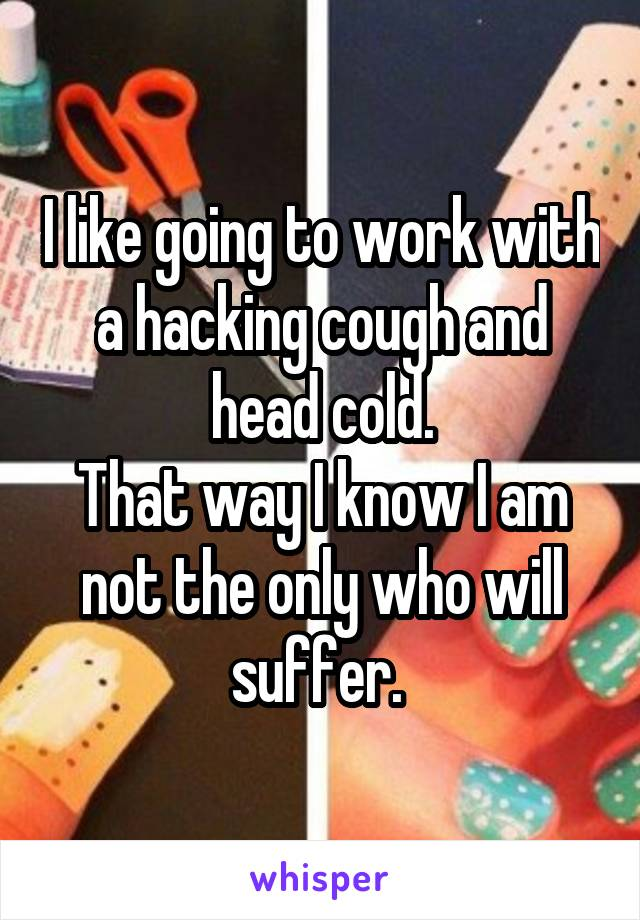 I like going to work with a hacking cough and head cold. That way I know I am not the only who will suffer.