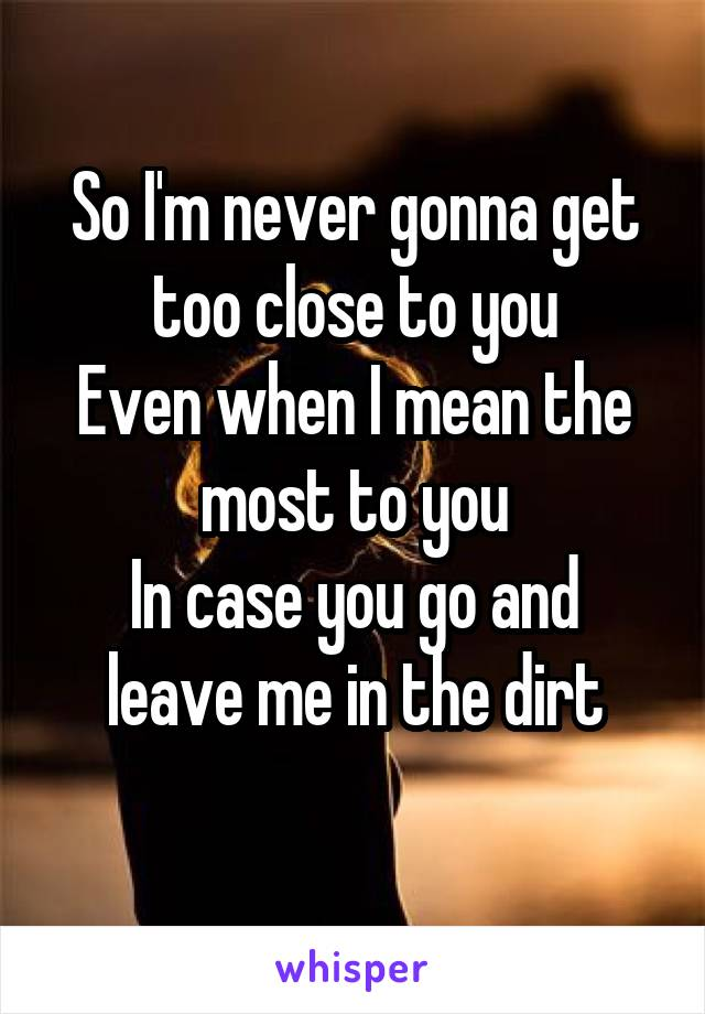 So I'm never gonna get too close to you Even when I mean the most to you In case you go and leave me in the dirt