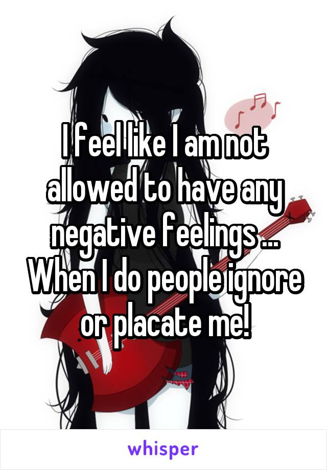 I feel like I am not allowed to have any negative feelings ... When I do people ignore or placate me!