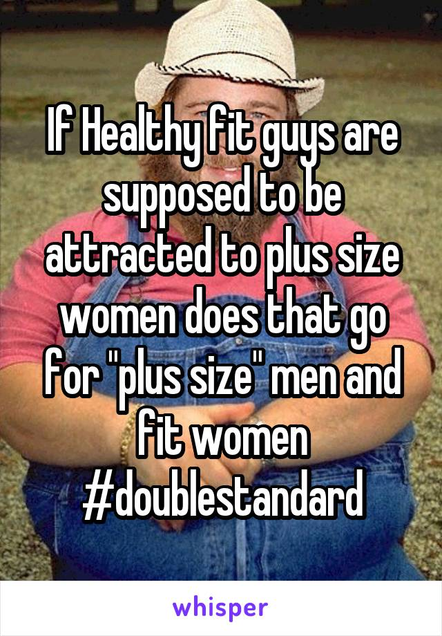 """If Healthy fit guys are supposed to be attracted to plus size women does that go for """"plus size"""" men and fit women #doublestandard"""