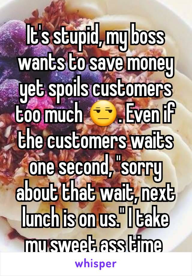 """It's stupid, my boss wants to save money yet spoils customers too much 😒. Even if the customers waits one second, """"sorry about that wait, next lunch is on us."""" I take my sweet ass time"""