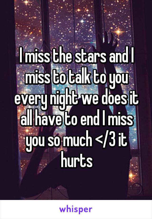 I miss the stars and I miss to talk to you every night we does it all have to end I miss you so much </3 it hurts