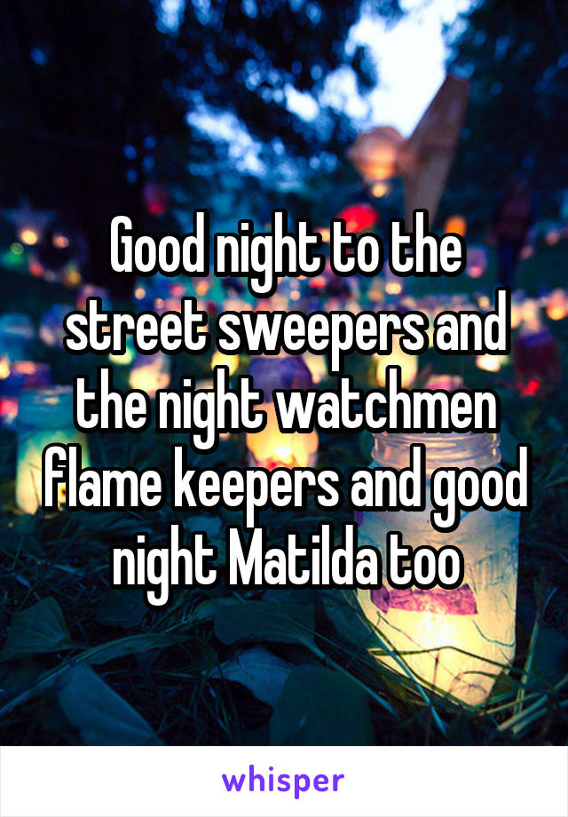 Good night to the street sweepers and the night watchmen flame keepers and good night Matilda too