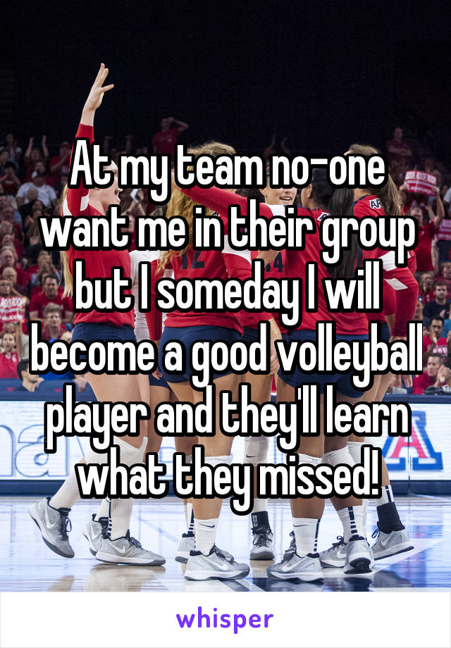 At my team no-one want me in their group but I someday I will become a good volleyball player and they'll learn what they missed!