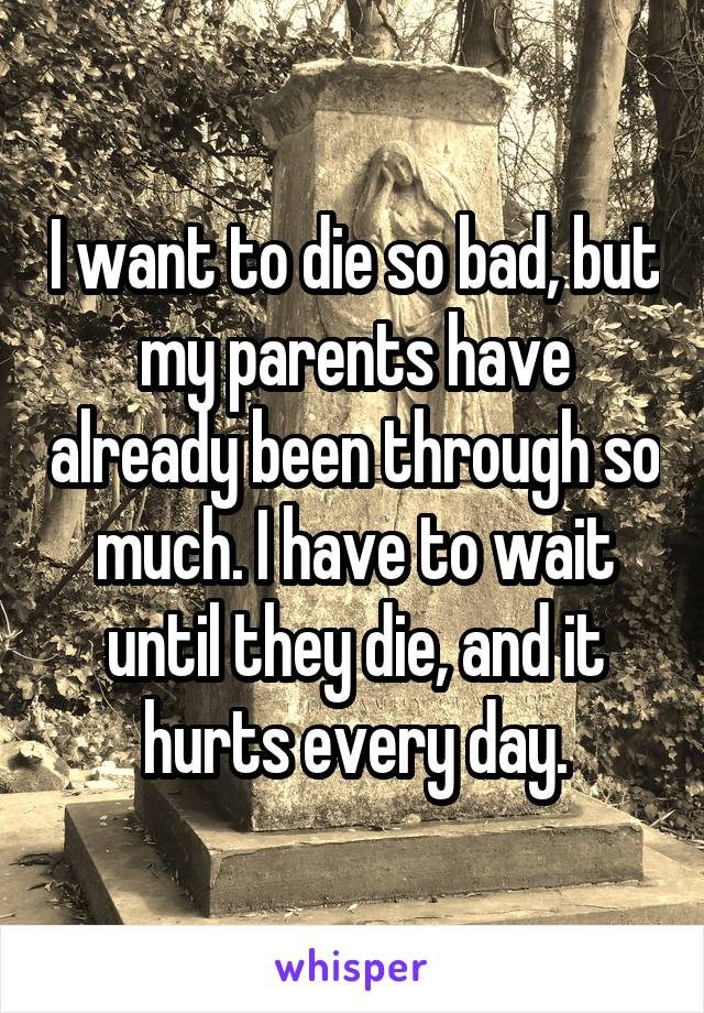 I want to die so bad, but my parents have already been through so much. I have to wait until they die, and it hurts every day.