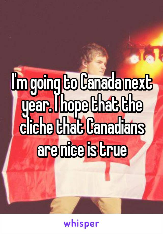 I'm going to Canada next year. I hope that the cliche that Canadians are nice is true