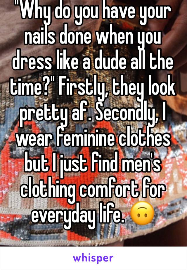 """Why do you have your nails done when you dress like a dude all the time?"" Firstly, they look pretty af. Secondly, I wear feminine clothes but I just find men's clothing comfort for everyday life. 🙃"