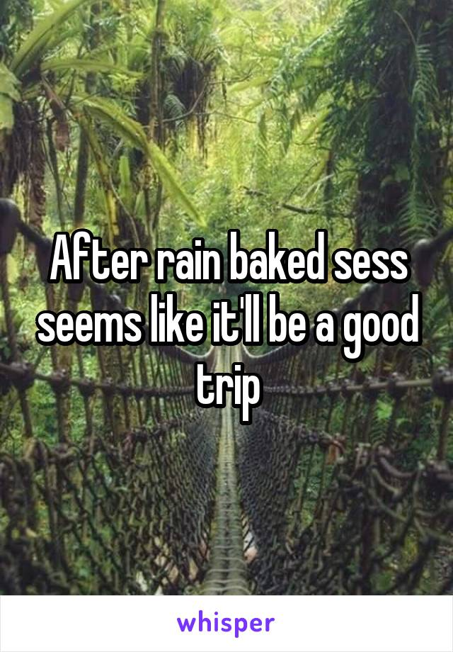 After rain baked sess seems like it'll be a good trip