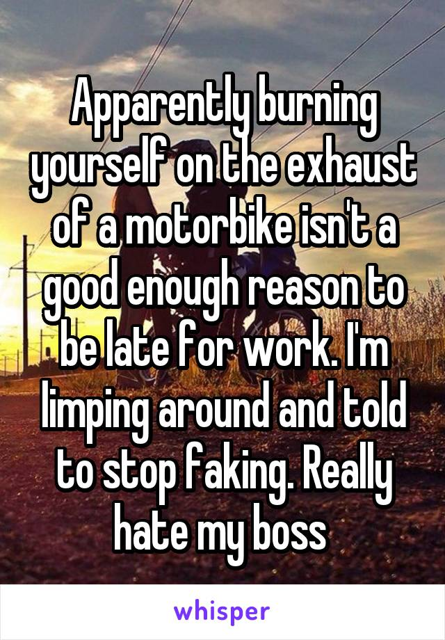 Apparently burning yourself on the exhaust of a motorbike isn't a good enough reason to be late for work. I'm limping around and told to stop faking. Really hate my boss