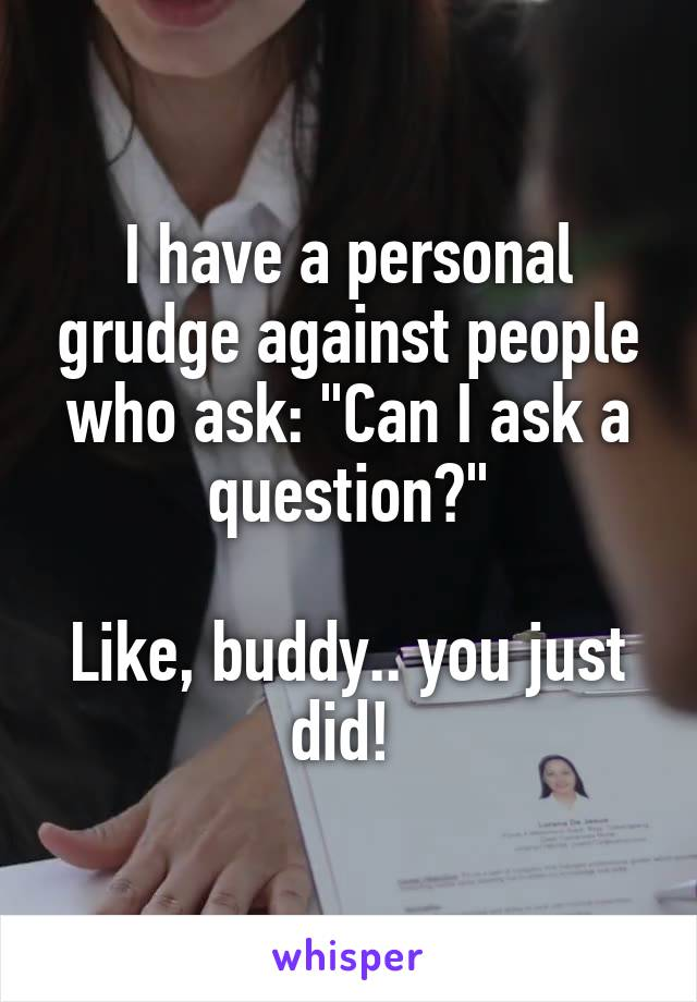 "I have a personal grudge against people who ask: ""Can I ask a question?""  Like, buddy.. you just did!"