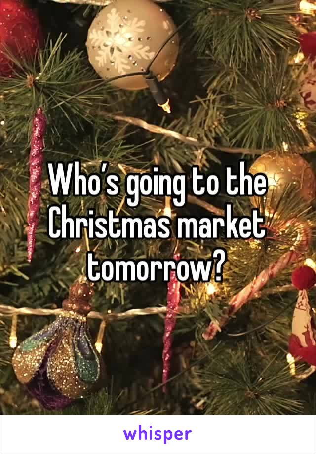 Who's going to the Christmas market tomorrow?