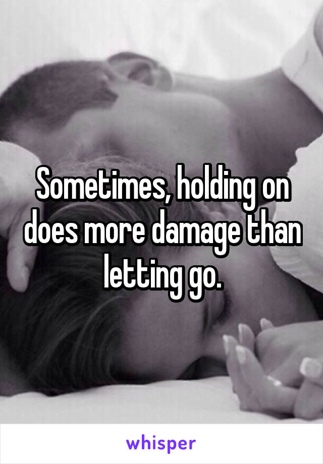 Sometimes, holding on does more damage than letting go.