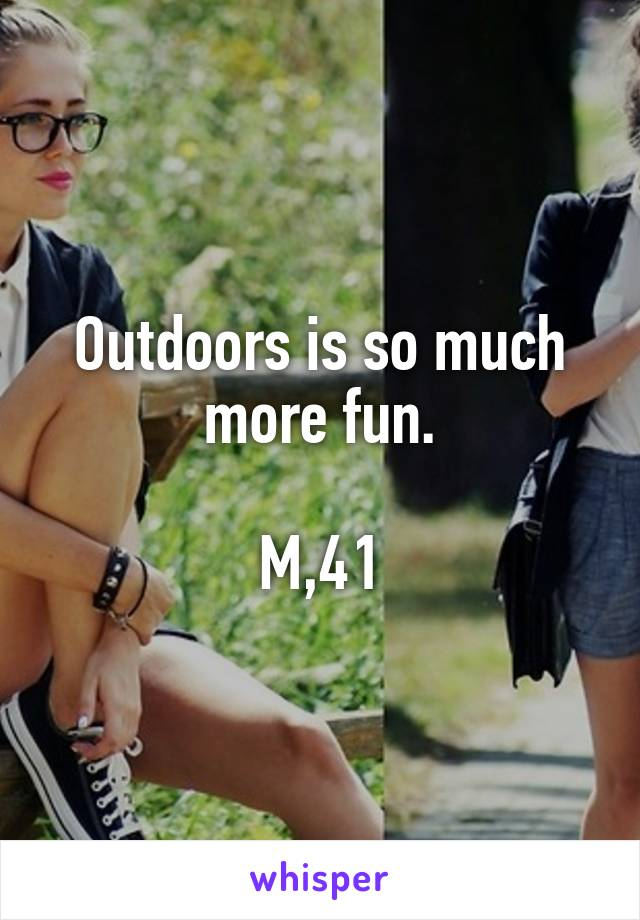 Outdoors is so much more fun.  M,41