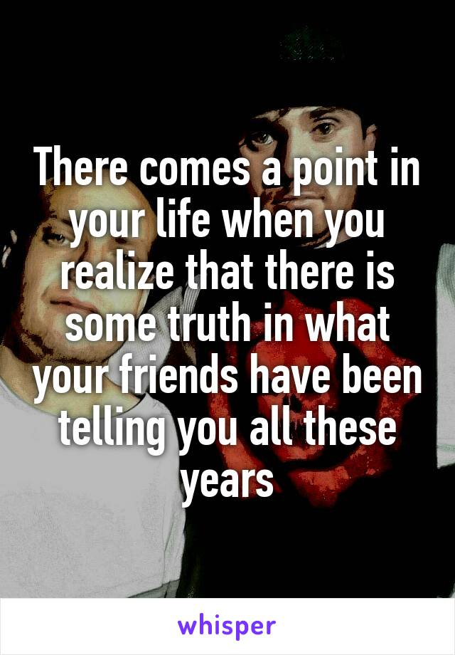 There comes a point in your life when you realize that there is some truth in what your friends have been telling you all these years