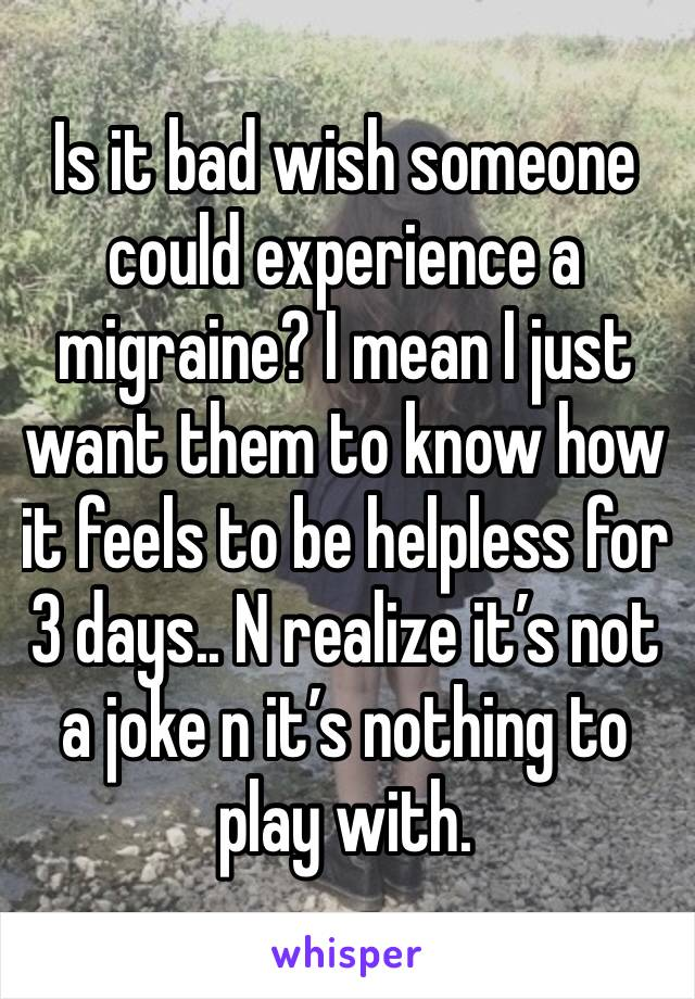 Is it bad wish someone could experience a migraine? I mean I just want them to know how it feels to be helpless for 3 days.. N realize it's not a joke n it's nothing to play with.