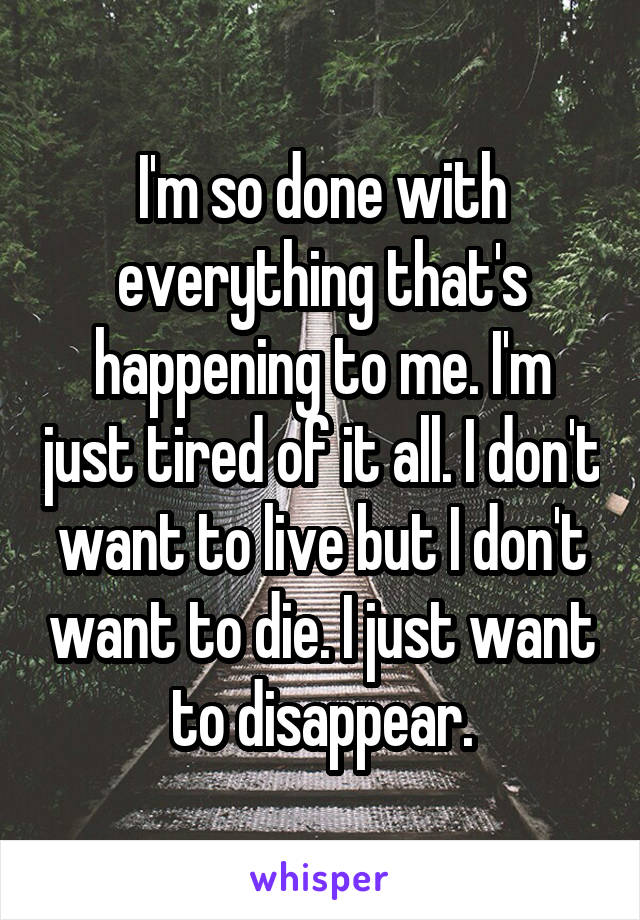I'm so done with everything that's happening to me. I'm just tired of it all. I don't want to live but I don't want to die. I just want to disappear.