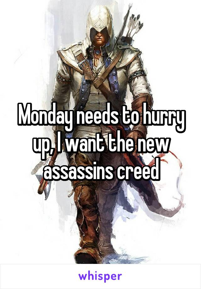 Monday needs to hurry up, I want the new assassins creed