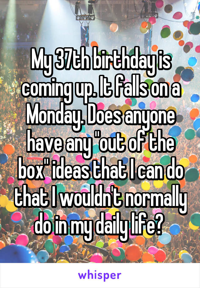 """My 37th birthday is coming up. It falls on a Monday. Does anyone have any """"out of the box"""" ideas that I can do that I wouldn't normally do in my daily life?"""