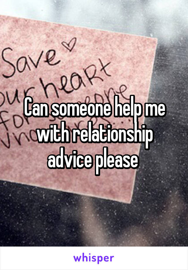 Can someone help me with relationship advice please