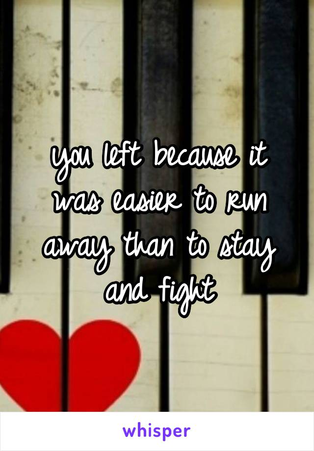 you left because it was easier to run away than to stay and fight