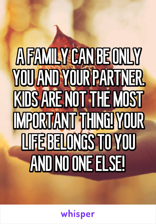 A FAMILY CAN BE ONLY YOU AND YOUR PARTNER. KIDS ARE NOT THE MOST IMPORTANT THING! YOUR LIFE BELONGS TO YOU AND NO ONE ELSE!