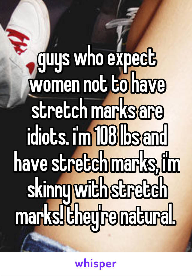 guys who expect women not to have stretch marks are idiots. i'm 108 lbs and have stretch marks, i'm skinny with stretch marks! they're natural.