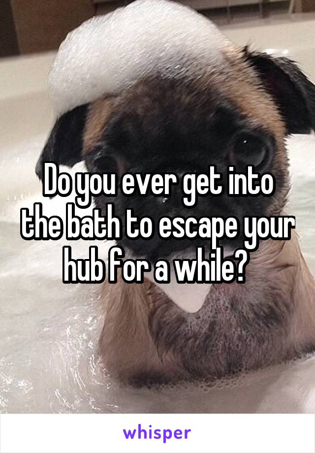 Do you ever get into the bath to escape your hub for a while?