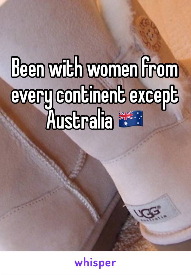 Been with women from every continent except Australia 🇦🇺