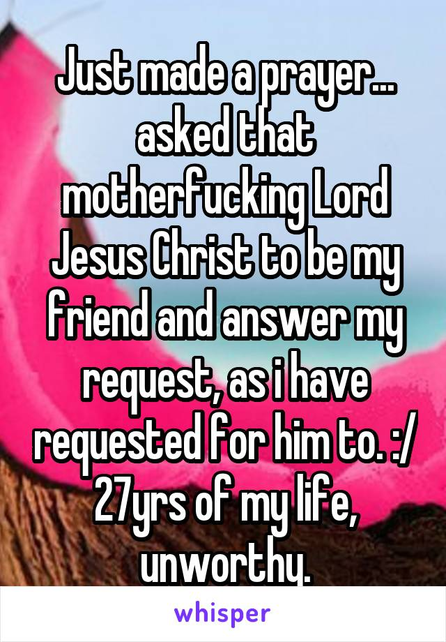Just made a prayer... asked that motherfucking Lord Jesus Christ to be my friend and answer my request, as i have requested for him to. :/ 27yrs of my life, unworthy.