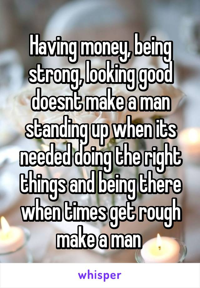 Having money, being strong, looking good doesnt make a man standing up when its needed doing the right things and being there when times get rough make a man