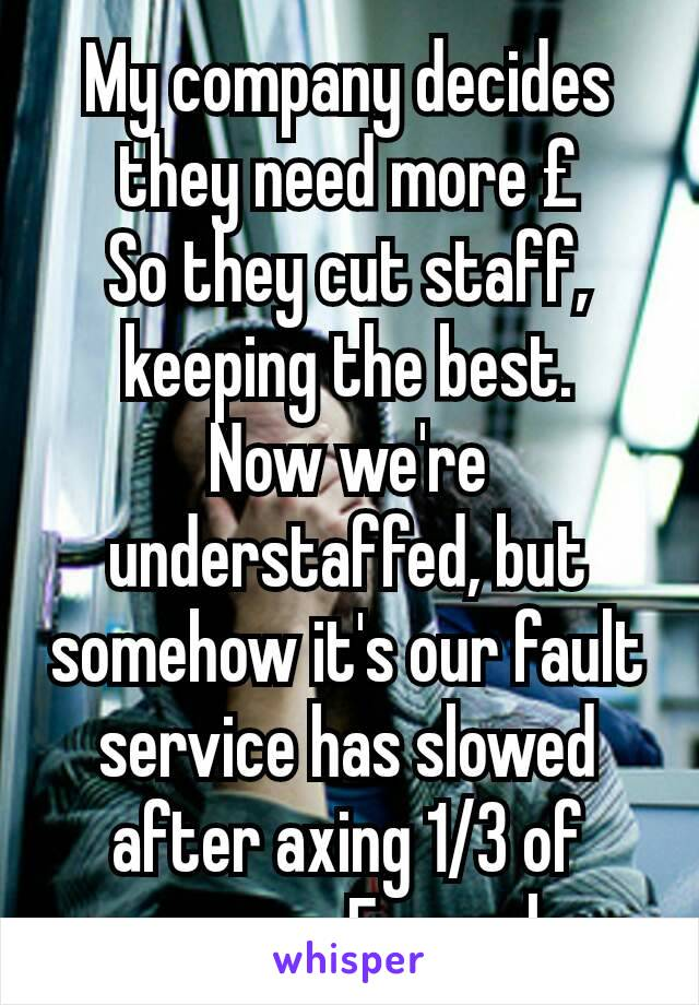 My company decides they need more £ So they cut staff, keeping the best. Now we're understaffed, but somehow it's our fault service has slowed after axing 1/3 of servers. Facepalm