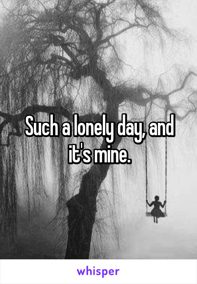 Such a lonely day, and it's mine.