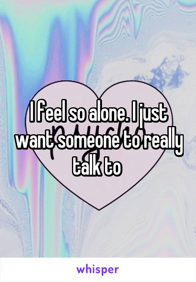 I feel so alone. I just want someone to really talk to