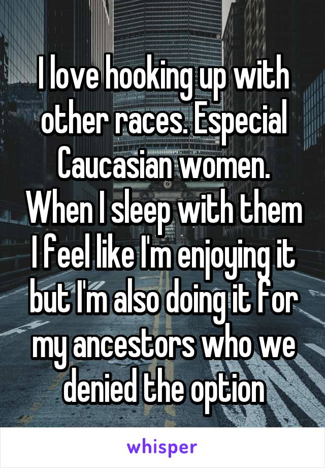 I love hooking up with other races. Especial Caucasian women. When I sleep with them I feel like I'm enjoying it but I'm also doing it for my ancestors who we denied the option