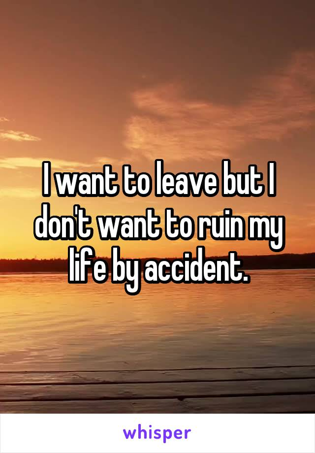 I want to leave but I don't want to ruin my life by accident.