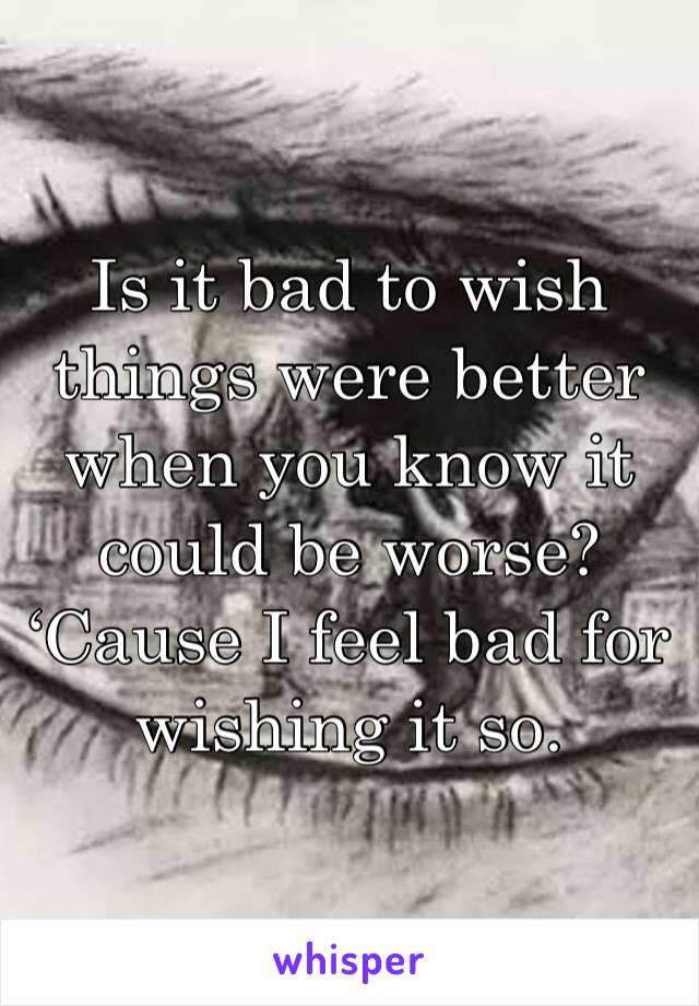 Is it bad to wish things were better when you know it could be worse? 'Cause I feel bad for wishing it so.