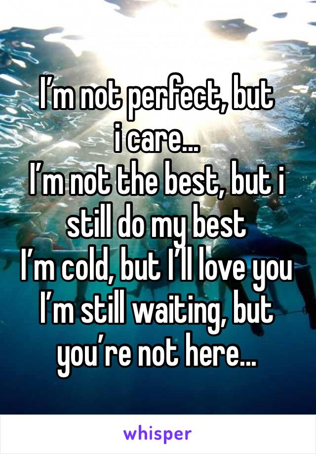 I'm not perfect, but i care... I'm not the best, but i still do my best I'm cold, but I'll love you I'm still waiting, but you're not here...